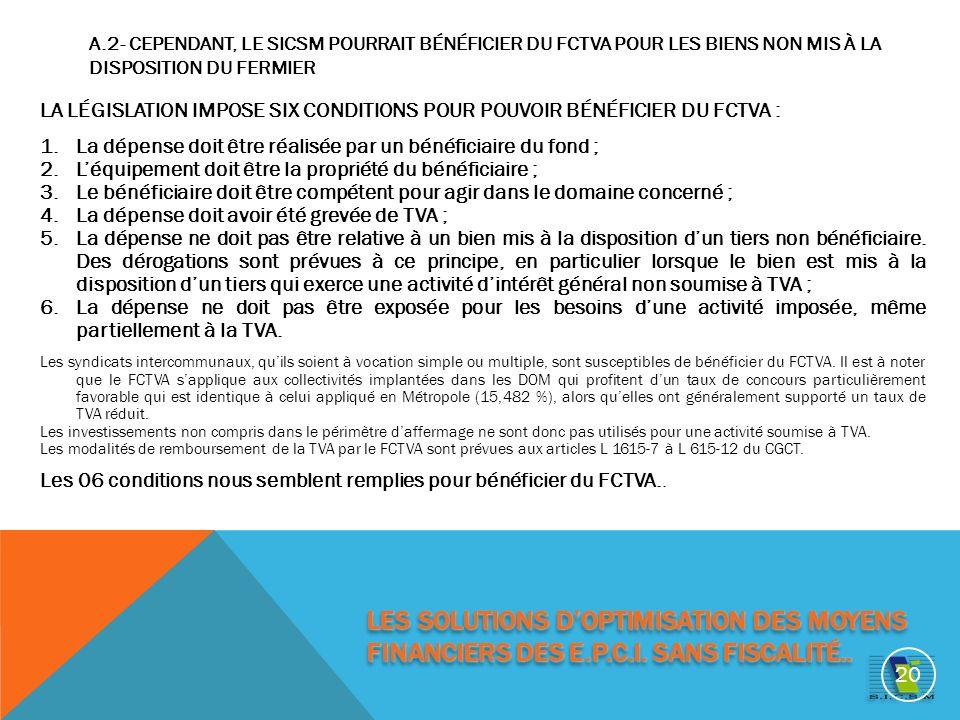A.2- CEPENDANT, LE SICSM POURRAIT BÉNÉFICIER DU FCTVA POUR LES BIENS NON MIS À LA DISPOSITION DU FERMIER LA LÉGISLATION IMPOSE SIX CONDITIONS POUR POUVOIR BÉNÉFICIER DU FCTVA : 1.La dépense doit être réalisée par un bénéficiaire du fond ; 2.Léquipement doit être la propriété du bénéficiaire ; 3.Le bénéficiaire doit être compétent pour agir dans le domaine concerné ; 4.La dépense doit avoir été grevée de TVA ; 5.La dépense ne doit pas être relative à un bien mis à la disposition dun tiers non bénéficiaire.