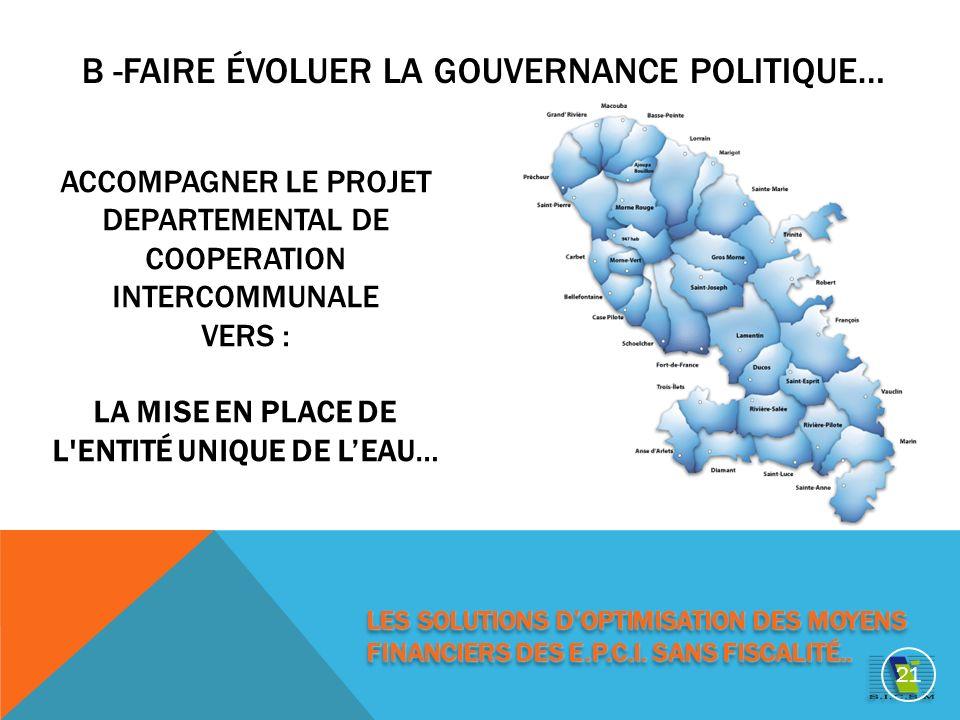 ACCOMPAGNER LE PROJET DEPARTEMENTAL DE COOPERATION INTERCOMMUNALE VERS : LA MISE EN PLACE DE L ENTITÉ UNIQUE DE LEAU… B -FAIRE ÉVOLUER LA GOUVERNANCE POLITIQUE… 21 LES SOLUTIONS DOPTIMISATION DES MOYENS FINANCIERS DES E.P.C.I.