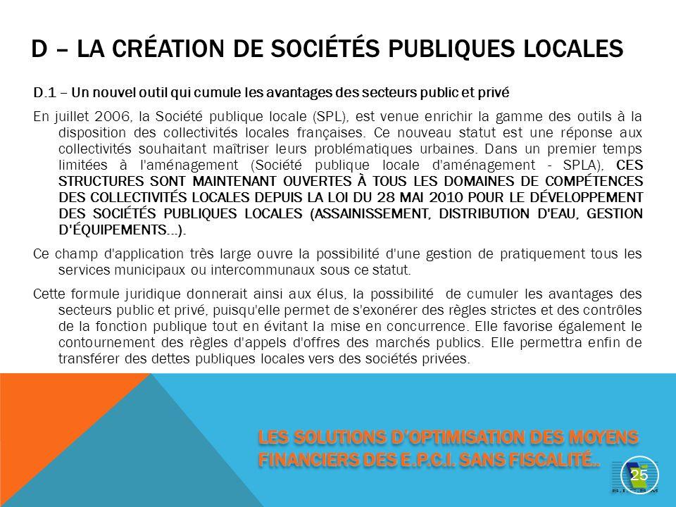 D – LA CRÉATION DE SOCIÉTÉS PUBLIQUES LOCALES D.1 – Un nouvel outil qui cumule les avantages des secteurs public et privé En juillet 2006, la Société publique locale (SPL), est venue enrichir la gamme des outils à la disposition des collectivités locales françaises.