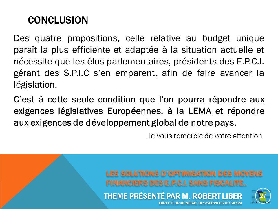 CONCLUSION Des quatre propositions, celle relative au budget unique paraît la plus efficiente et adaptée à la situation actuelle et nécessite que les élus parlementaires, présidents des E.P.C.I.
