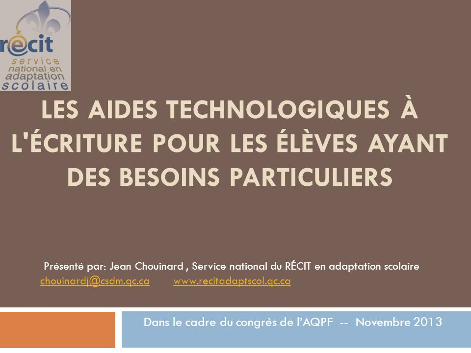 LES AIDES TECHNOLOGIQUES À L ÉCRITURE POUR LES ÉLÈVES AYANT DES BESOINS PARTICULIERS Dans le cadre du congrès de lAQPF -- Novembre 2013 Présenté par: Jean Chouinard, Service national du RÉCIT en adaptation scolaire chouinardj@csdm.qc.cachouinardj@csdm.qc.ca www.recitadaptscol.qc.cawww.recitadaptscol.qc.ca