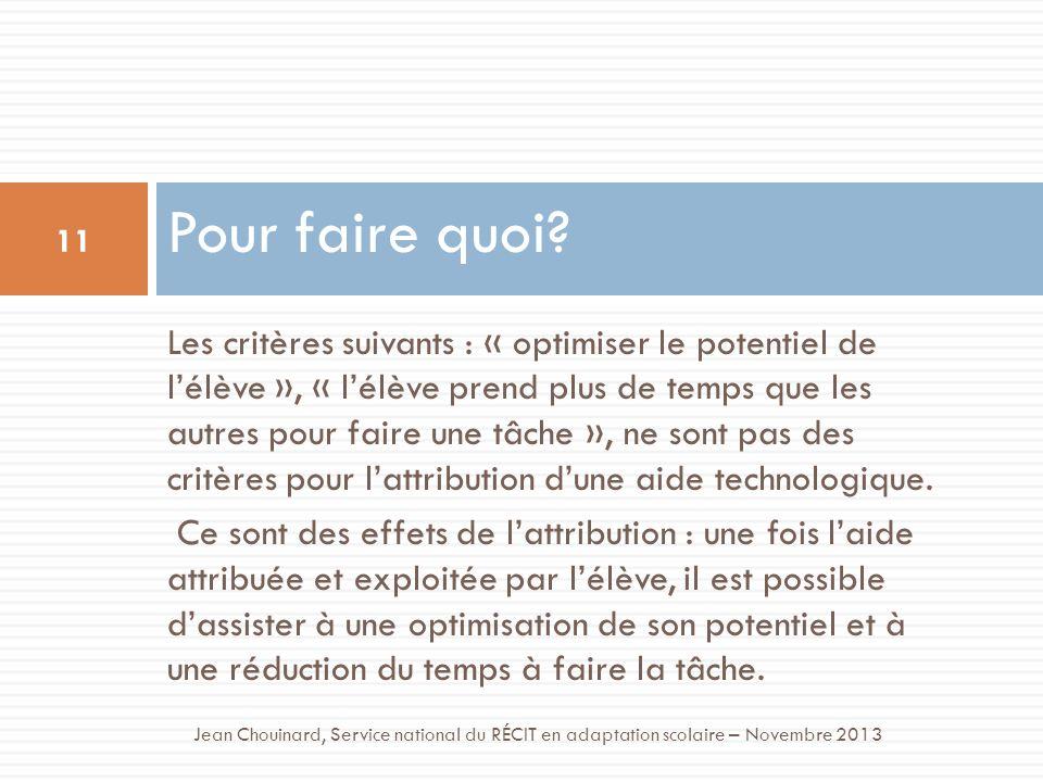 Pour faire quoi? 11 Jean Chouinard, Service national du RÉCIT en adaptation scolaire – Novembre 2013 Les critères suivants : « optimiser le potentiel