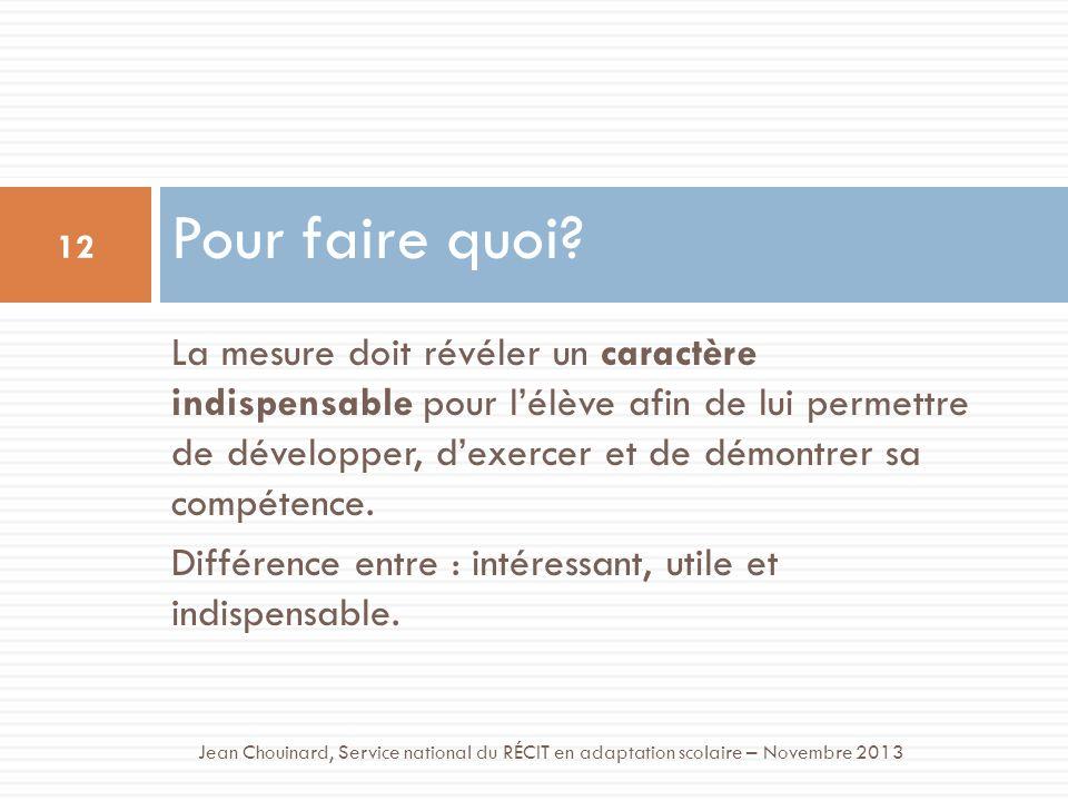 Pour faire quoi? 12 Jean Chouinard, Service national du RÉCIT en adaptation scolaire – Novembre 2013 La mesure doit révéler un caractère indispensable