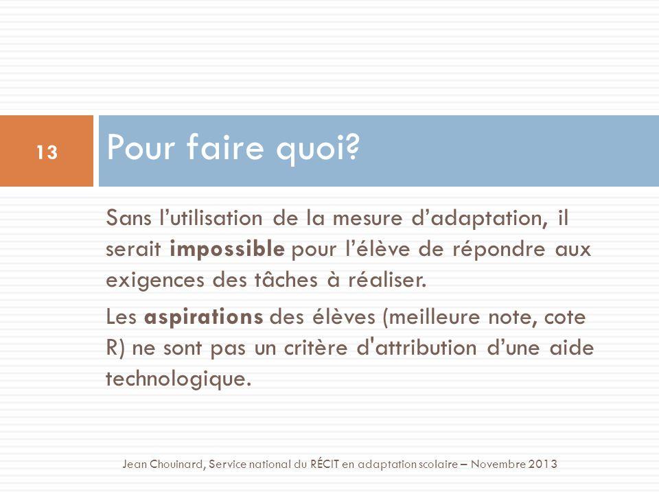 Pour faire quoi? 13 Jean Chouinard, Service national du RÉCIT en adaptation scolaire – Novembre 2013 Sans lutilisation de la mesure dadaptation, il se
