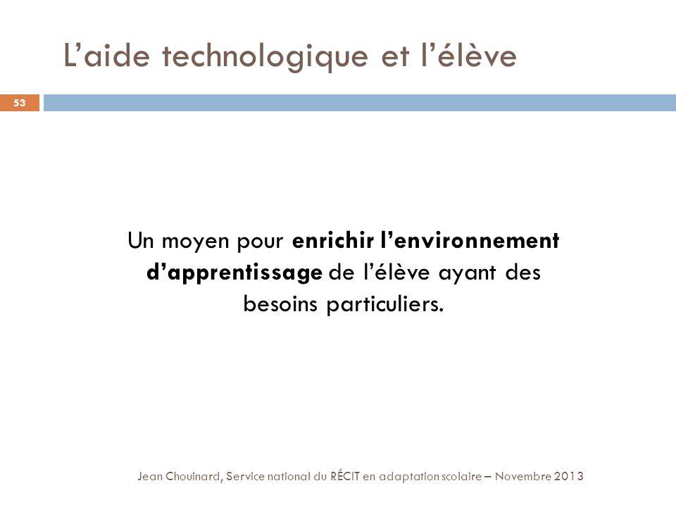 Laide technologique et lélève 53 Jean Chouinard, Service national du RÉCIT en adaptation scolaire – Novembre 2013 Un moyen pour enrichir lenvironnement dapprentissage de lélève ayant des besoins particuliers.