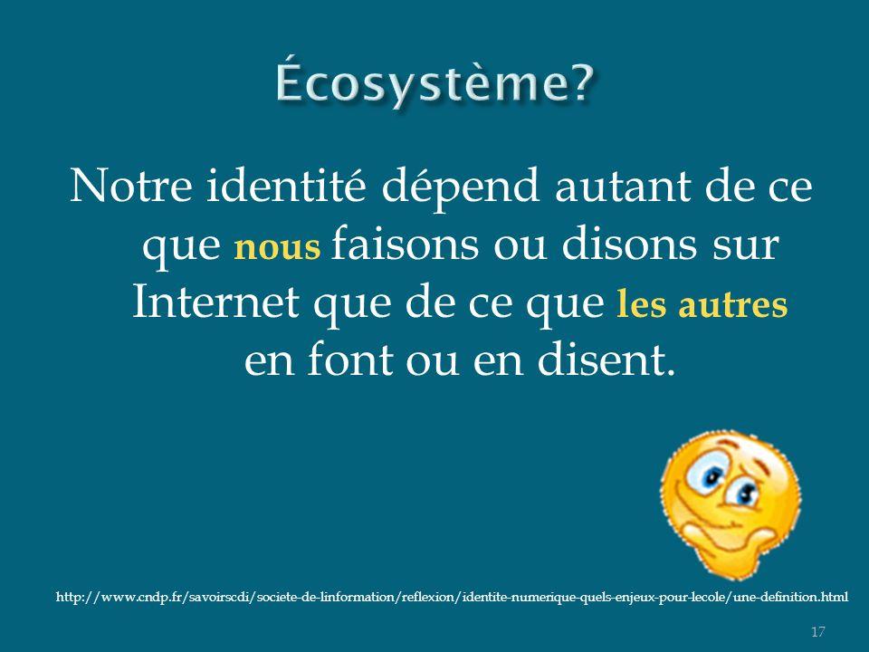 Notre identité dépend autant de ce que nous faisons ou disons sur Internet que de ce que les autres en font ou en disent. 17 http://www.cndp.fr/savoir