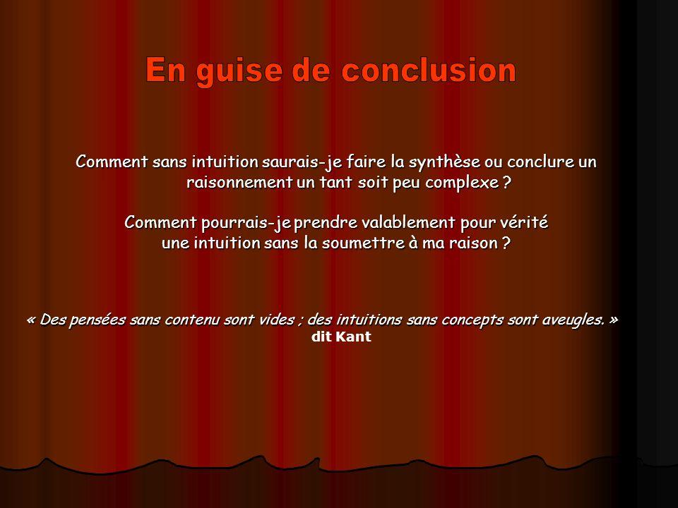 Comment sans intuition saurais-je faire la synthèse ou conclure un raisonnement un tant soit peu complexe .