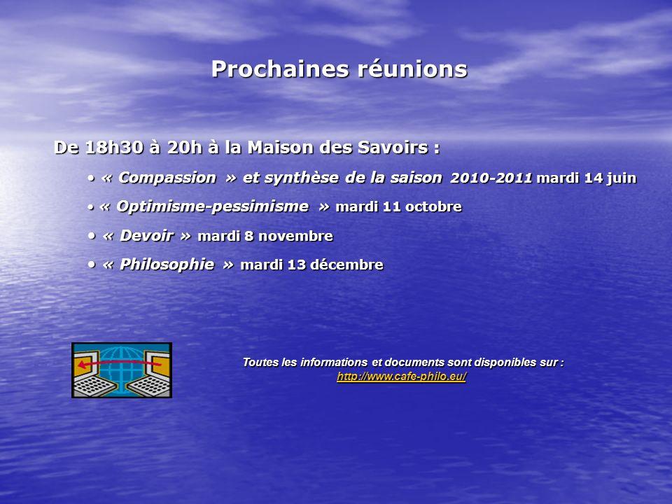 De 18h30 à 20h à la Maison des Savoirs: De 18h30 à 20h à la Maison des Savoirs : « Compassion » et synthèse de la saison 2010-2011 mardi 14 juin « Compassion » et synthèse de la saison 2010-2011 mardi 14 juin « Optimisme-pessimisme » mardi 11 octobre « Optimisme-pessimisme » mardi 11 octobre « Devoir » mardi 8 novembre « Devoir » mardi 8 novembre « Philosophie » mardi 13 décembre « Philosophie » mardi 13 décembre Prochaines réunions Toutes les informations et documents sont disponibles sur : http://www.cafe-philo.eu/