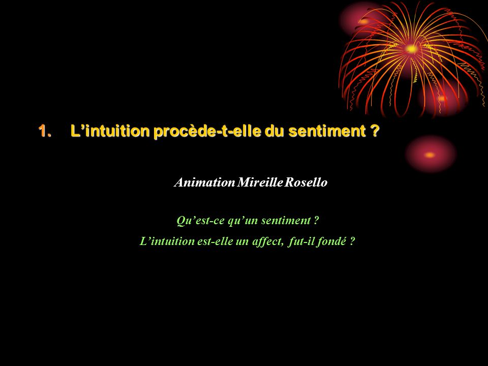 1.Lintuition procède-t-elle du sentiment . Animation Mireille Rosello Quest-ce quun sentiment .
