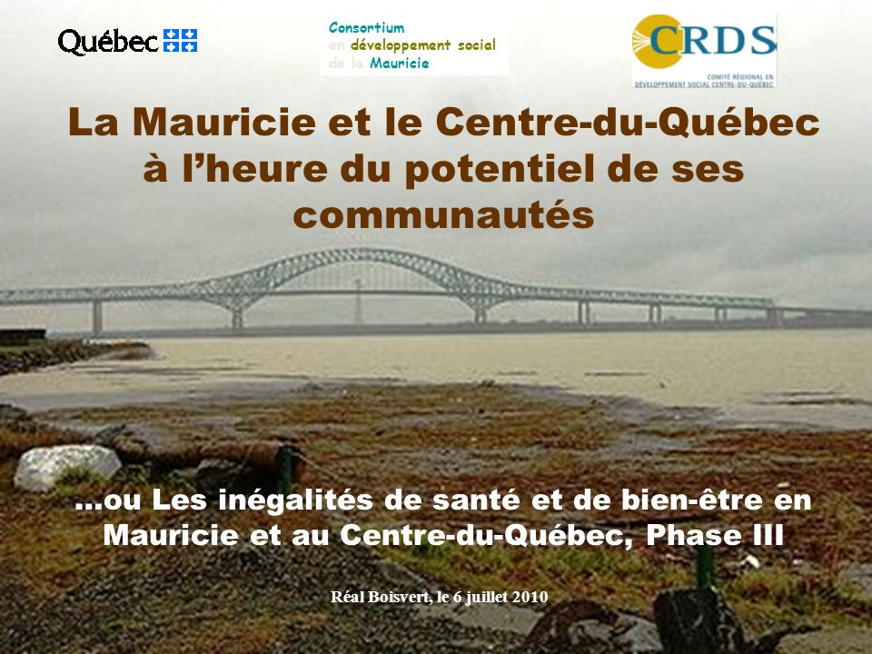 La Mauricie et le Centre-du-Québec à lheure du potentiel de ses communautés …ou Les inégalités de santé et de bien-être en Mauricie et au Centre-du-Québec, Phase III Réal Boisvert, le 6 juillet 2010 Consortium en développement social de la Mauricie