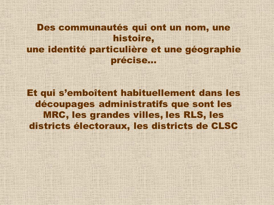 Des communautés qui ont un nom, une histoire, une identité particulière et une géographie précise… Et qui semboîtent habituellement dans les découpages administratifs que sont les MRC, les grandes villes, les RLS, les districts électoraux, les districts de CLSC