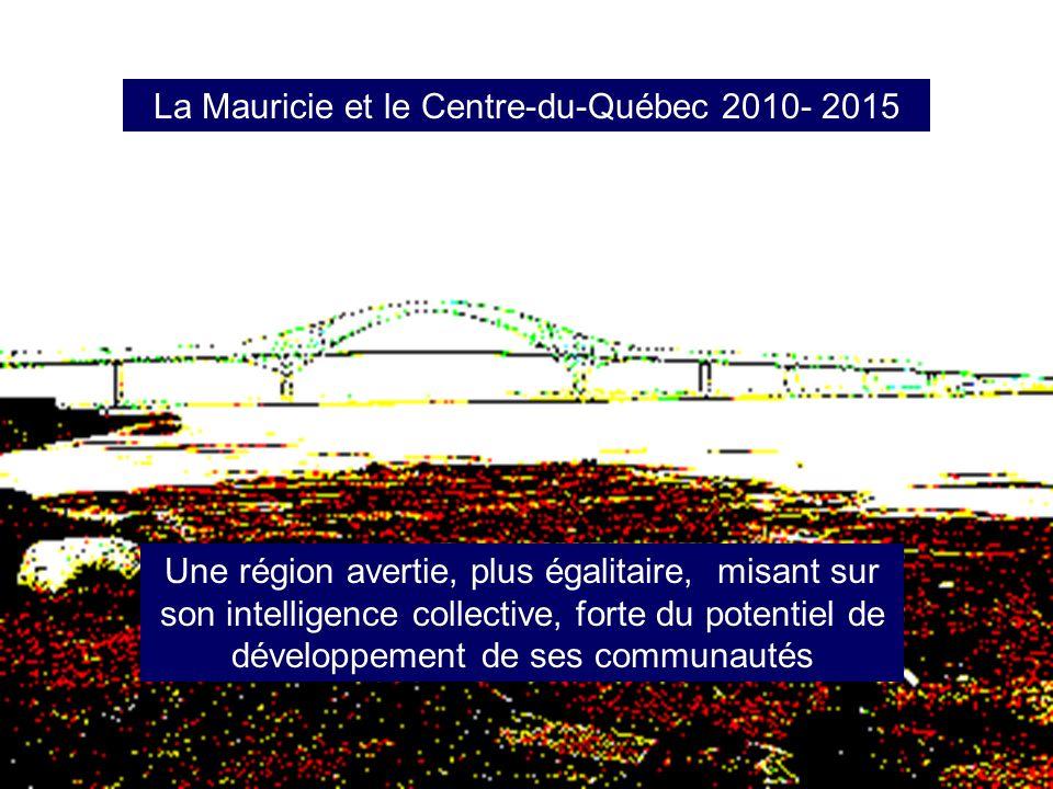 La Mauricie et le Centre-du-Québec 2010- 2015 Une région avertie, plus égalitaire, misant sur son intelligence collective, forte du potentiel de développement de ses communautés