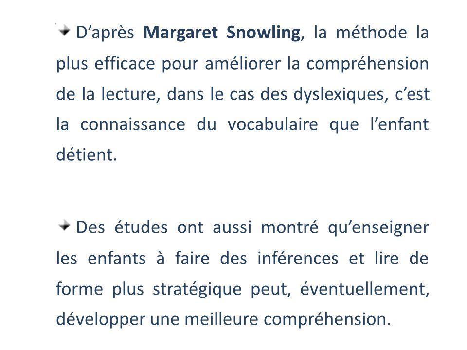 Daprès Margaret Snowling, la méthode la plus efficace pour améliorer la compréhension de la lecture, dans le cas des dyslexiques, cest la connaissance du vocabulaire que lenfant détient.