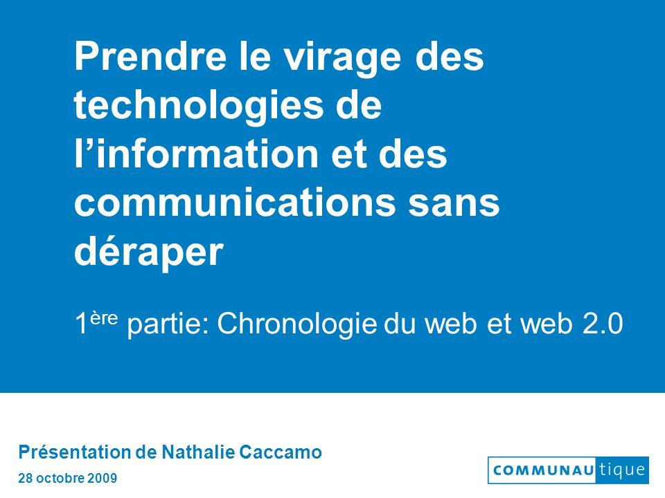 Prendre le virage des technologies de linformation et des communications sans déraper 1 ère partie: Chronologie du web et web 2.0 Présentation de Nathalie Caccamo 28 octobre 2009