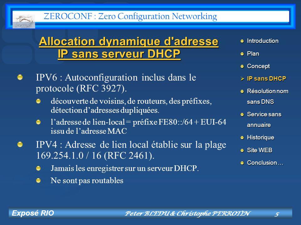 Exposé RIO Peter BLEDU & Christophe PERROTIN6 Vérification de lunicité dadresse IPV6 : garantie grâce à lEUI64 issu de ladresse MAC IPV4 : Utilisation de 3 requêtes ARP probes Requête avec @ source à zéro (non pollution des tables).