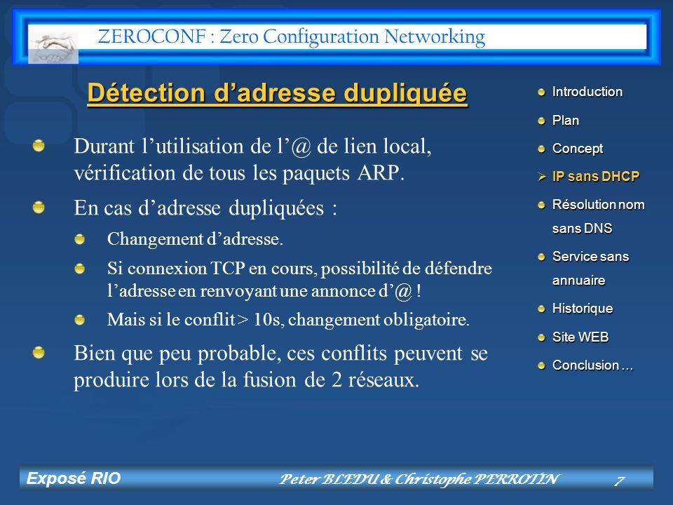 Exposé RIO Peter BLEDU & Christophe PERROTIN8 Résolution de nom et dadresse IP sans serveur DNS Deux solutions existent, mais toujours à létat de draft pour lIETF : Apple Bonjour (mDNS) dApple porté par Stuart Cheshire.