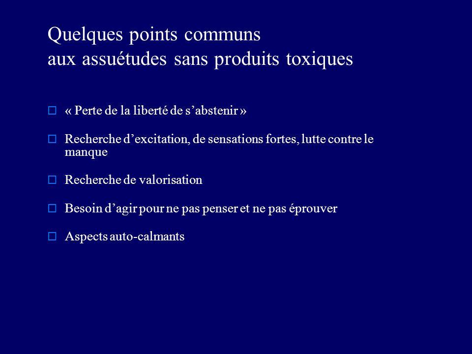 Quelques points communs aux assuétudes sans produits toxiques « Perte de la liberté de sabstenir » Recherche dexcitation, de sensations fortes, lutte