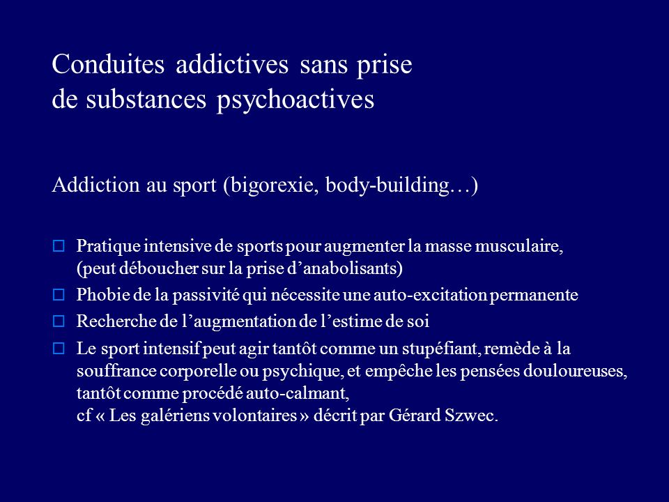Conduites addictives sans prise de substances psychoactives Addiction au sport (bigorexie, body-building…) Pratique intensive de sports pour augmenter la masse musculaire, (peut déboucher sur la prise danabolisants) Phobie de la passivité qui nécessite une auto-excitation permanente Recherche de laugmentation de lestime de soi Le sport intensif peut agir tantôt comme un stupéfiant, remède à la souffrance corporelle ou psychique, et empêche les pensées douloureuses, tantôt comme procédé auto-calmant, cf « Les galériens volontaires » décrit par Gérard Szwec.