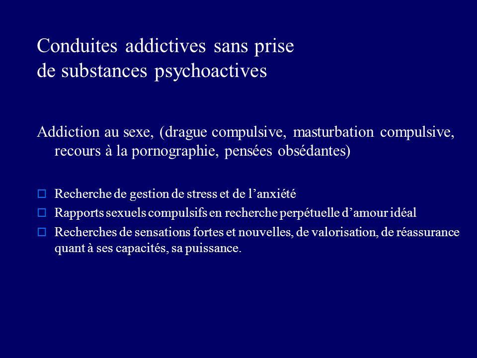 Conduites addictives sans prise de substances psychoactives Addiction au sexe, (drague compulsive, masturbation compulsive, recours à la pornographie,