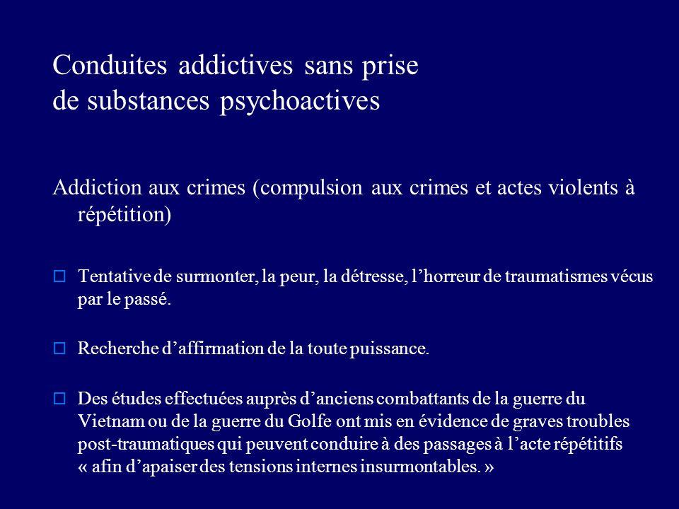 Conduites addictives sans prise de substances psychoactives Addiction aux crimes (compulsion aux crimes et actes violents à répétition) Tentative de surmonter, la peur, la détresse, lhorreur de traumatismes vécus par le passé.