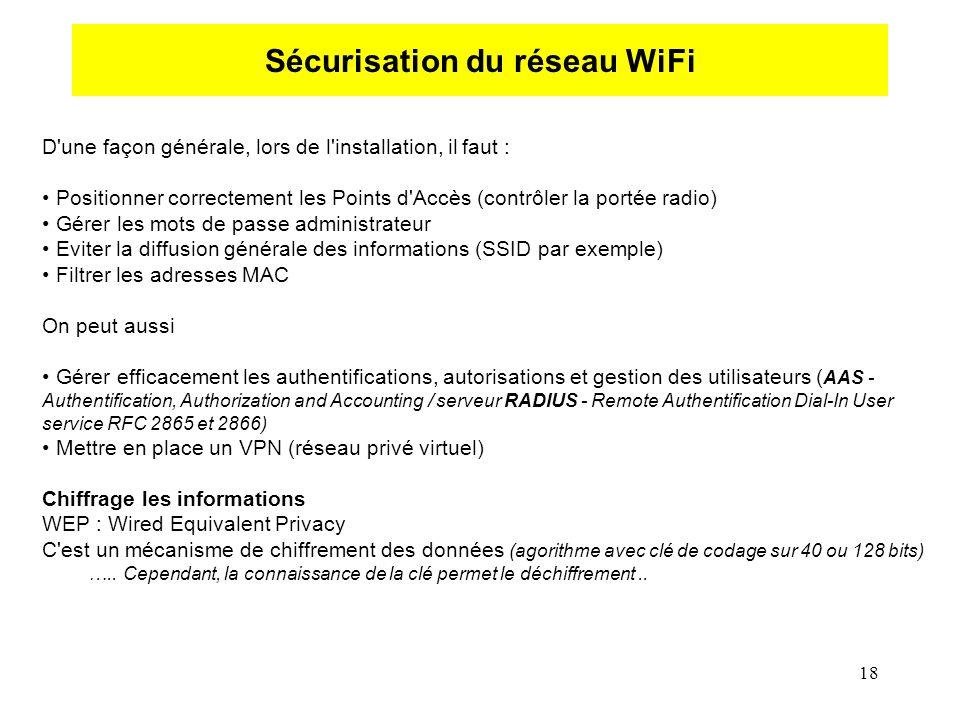 18 Sécurisation du réseau WiFi D une façon générale, lors de l installation, il faut : Positionner correctement les Points d Accès (contrôler la portée radio) Gérer les mots de passe administrateur Eviter la diffusion générale des informations (SSID par exemple) Filtrer les adresses MAC On peut aussi Gérer efficacement les authentifications, autorisations et gestion des utilisateurs ( AAS - Authentification, Authorization and Accounting / serveur RADIUS - Remote Authentification Dial-In User service RFC 2865 et 2866) Mettre en place un VPN (réseau privé virtuel) Chiffrage les informations WEP : Wired Equivalent Privacy C est un mécanisme de chiffrement des données (agorithme avec clé de codage sur 40 ou 128 bits) …..