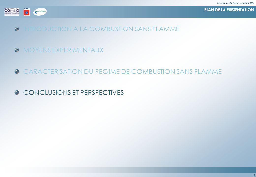 Soutenance de thèse – 5 octobre 2005 5 PLAN DE LA PRESENTATION INTRODUCTION A LA COMBUSTION SANS FLAMME MOYENS EXPERIMENTAUX CARACTERISATION DU REGIME DE COMBUSTION SANS FLAMME CONCLUSIONS ET PERSPECTIVES