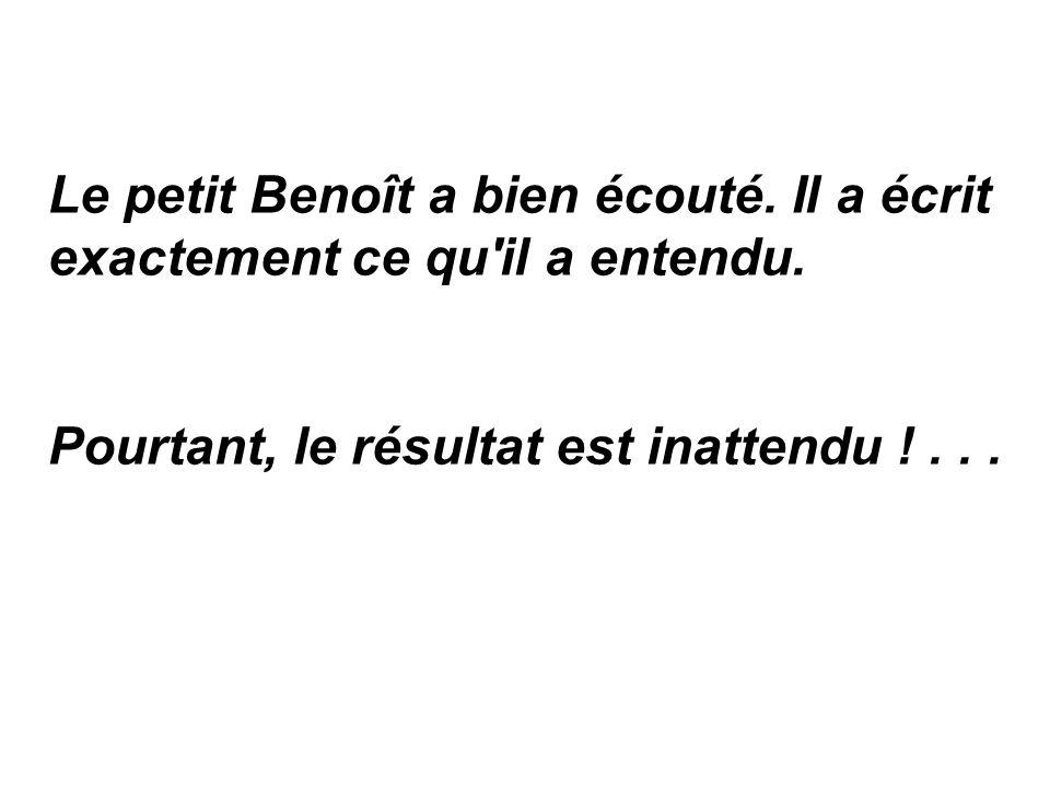Le petit Benoît a bien écouté. Il a écrit exactement ce qu il a entendu.