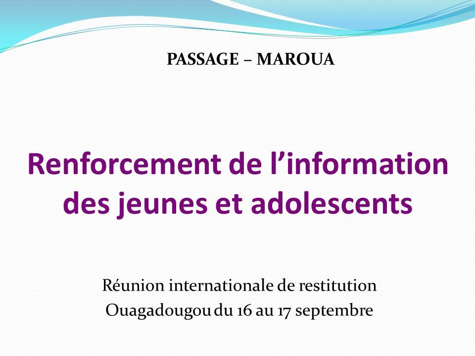 Renforcement de linformation des jeunes et adolescents Réunion internationale de restitution Ouagadougou du 16 au 17 septembre PASSAGE – MAROUA