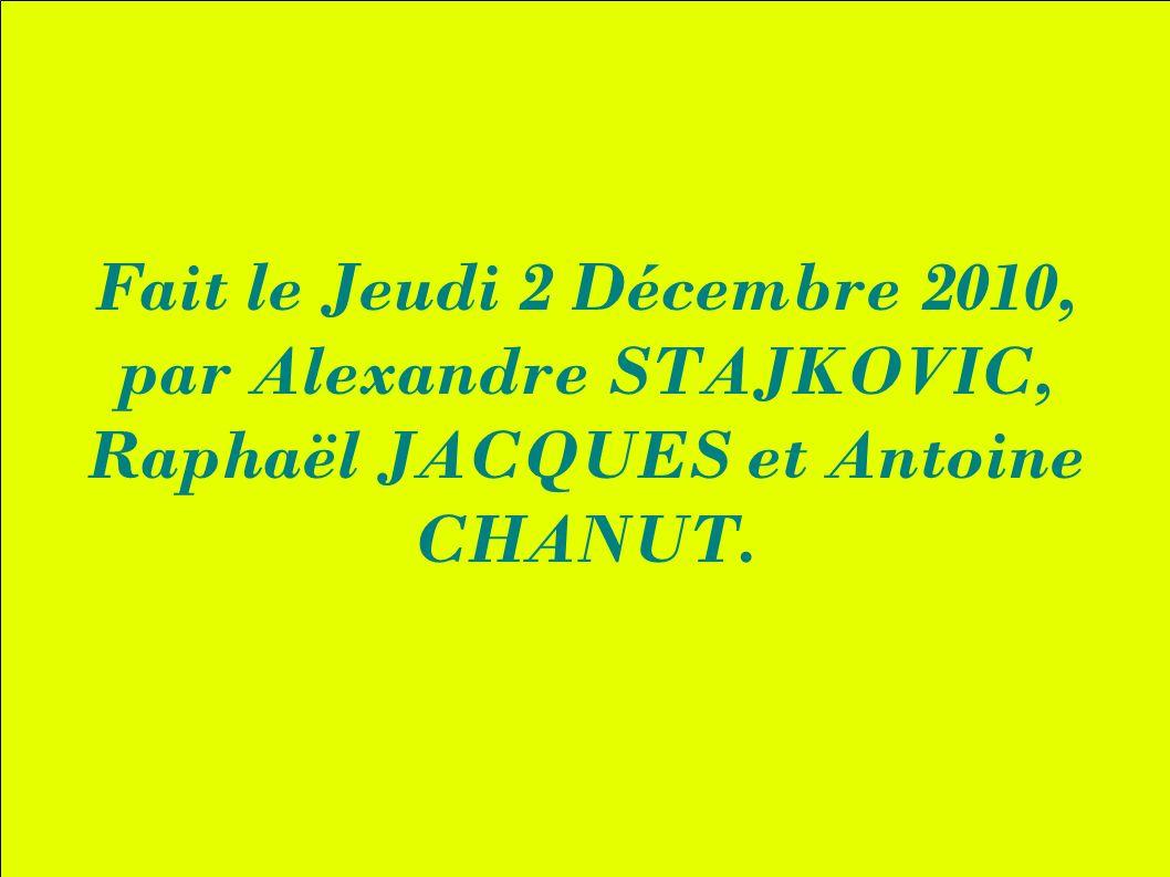 Fait le Jeudi 2 Décembre 2010, par Alexandre STAJKOVIC, Raphaël JACQUES et Antoine CHANUT.