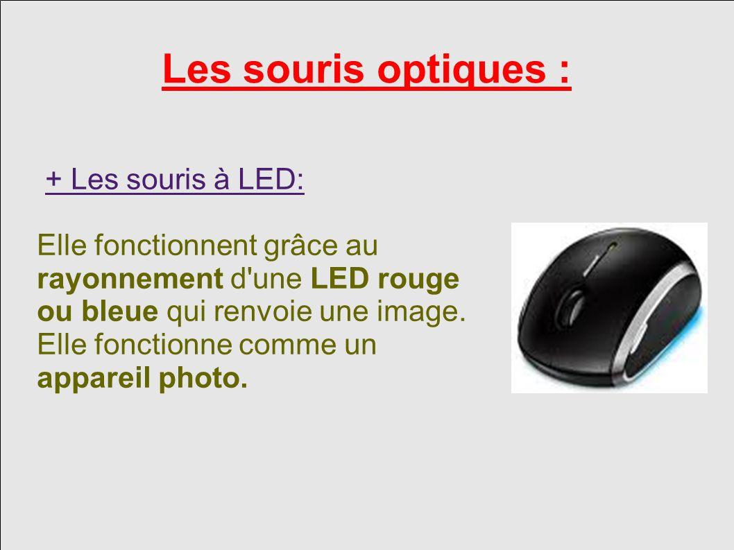 Les souris optiques : + Les souris à LED: Elle fonctionnent grâce au rayonnement d une LED rouge ou bleue qui renvoie une image.