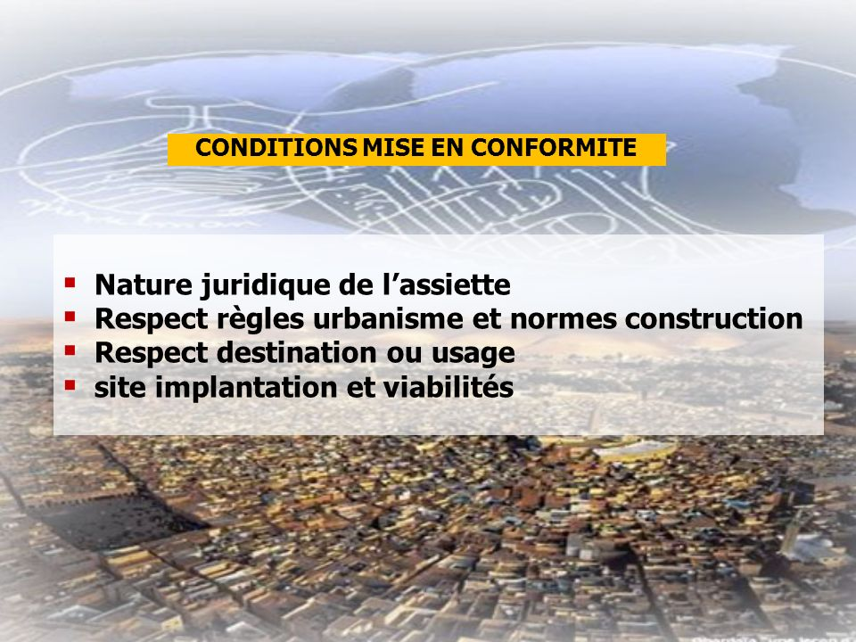 Nature juridique de lassiette Respect règles urbanisme et normes construction Respect destination ou usage site implantation et viabilités CONDITIONS MISE EN CONFORMITE