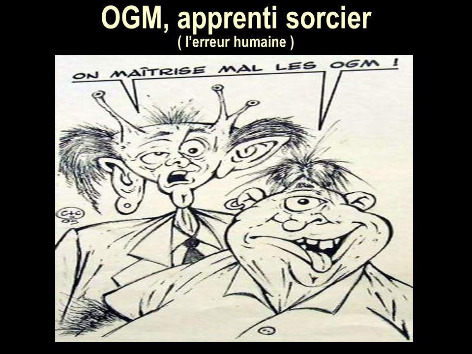 OGM, apprenti sorcier. ( lerreur humaine )