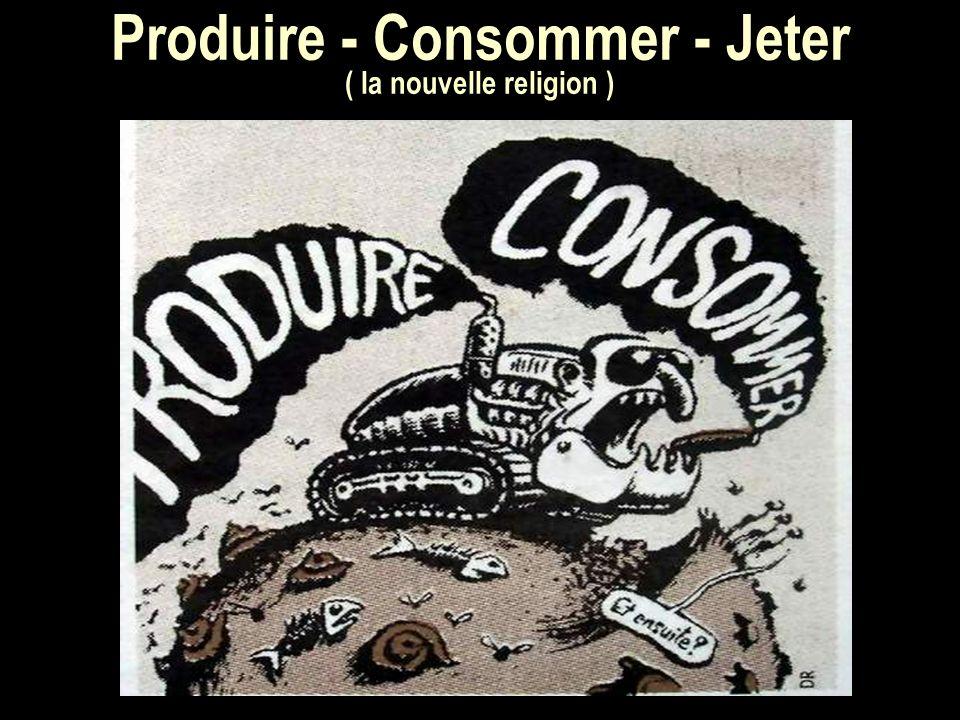 Produire - Consommer - Jeter ( la nouvelle religion )