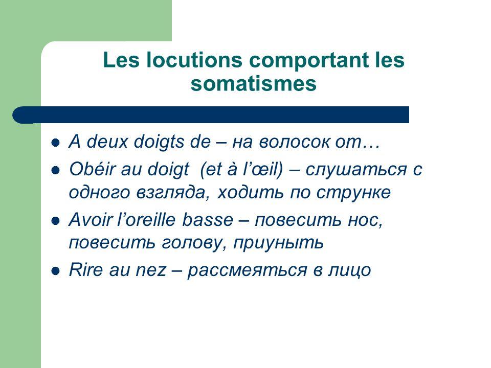 Les locutions comportant les somatismes A deux doigts de – на волосок от… Obéir au doigt (et à lœil) – слушаться с одного взгляда, ходить по струнке A