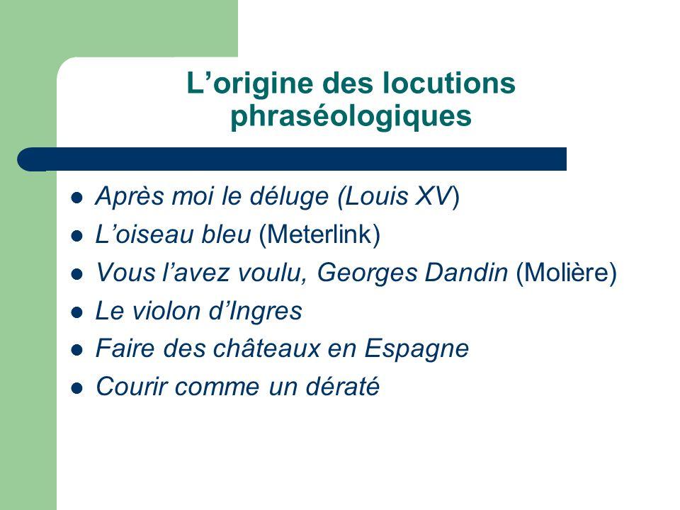 Lorigine des locutions phraséologiques Après moi le déluge (Louis XV) Loiseau bleu (Meterlink) Vous lavez voulu, Georges Dandin (Molière) Le violon dIngres Faire des châteaux en Espagne Courir comme un dératé