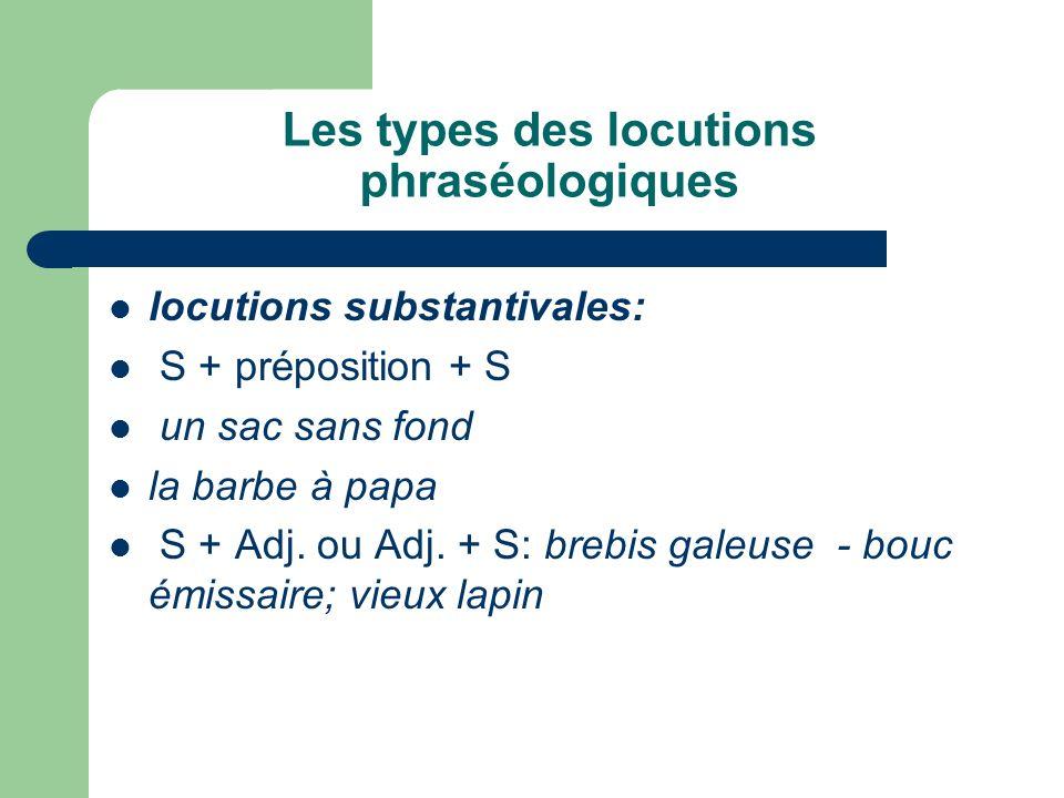 Les types des locutions phraséologiques locutions substantivales: S + préposition + S un sac sans fond la barbe à papа S + Adj. ou Adj. + S: brebis ga