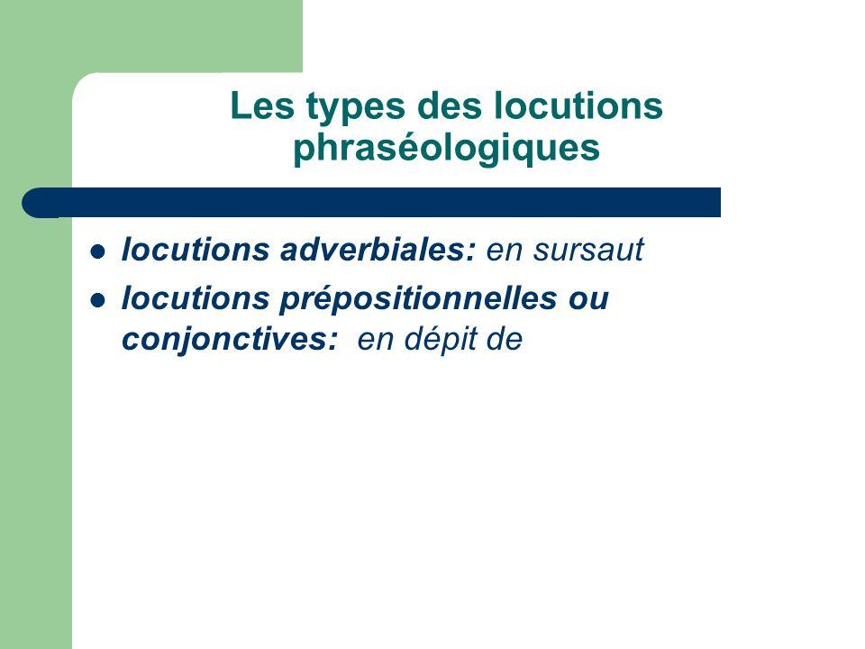 Les types des locutions phraséologiques locutions adverbiales: en sursaut locutions prépositionnelles ou conjonctives: en dépit de