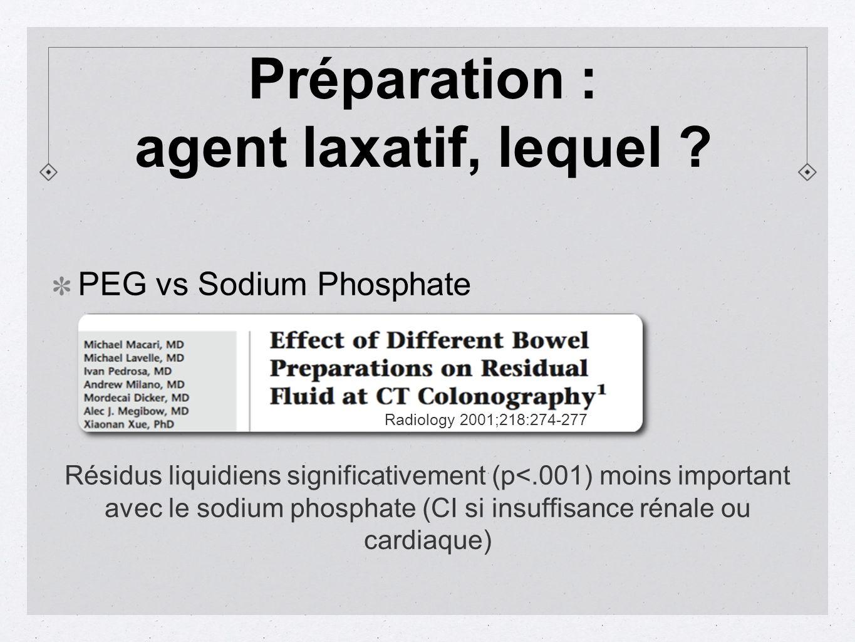 PEG vs Sodium Phosphate Radiology 2001;218:274-277 Résidus liquidiens significativement (p<.001) moins important avec le sodium phosphate (CI si insuffisance rénale ou cardiaque) Préparation : agent laxatif, lequel