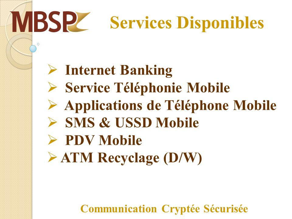 Services Disponibles Internet Banking Service Téléphonie Mobile Applications de Téléphone Mobile SMS & USSD Mobile PDV Mobile ATM Recyclage (D/W) Communication Cryptée Sécurisée