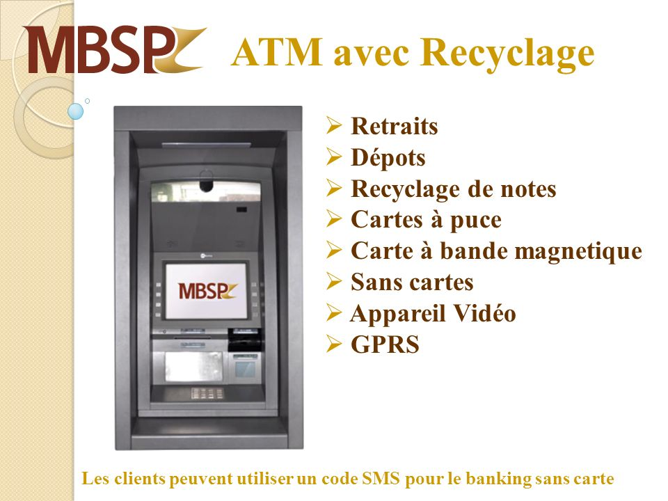 ATM avec Recyclage Retraits Dépots Recyclage de notes Cartes à puce Carte à bande magnetique Sans cartes Appareil Vidéo GPRS Les clients peuvent utiliser un code SMS pour le banking sans carte