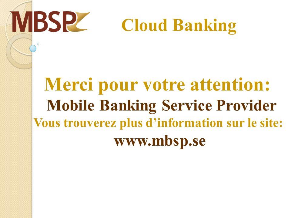 Cloud Banking Merci pour votre attention: Mobile Banking Service Provider Vous trouverez plus dinformation sur le site: www.mbsp.se