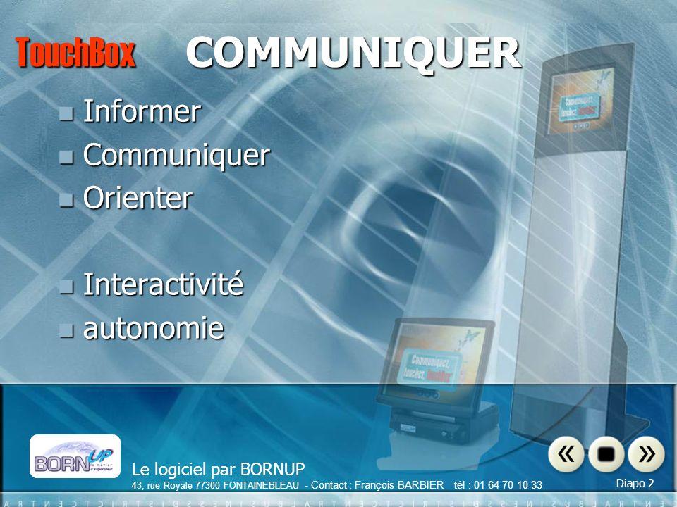 Le logiciel par BORNUP 43, rue Royale 77300 FONTAINEBLEAU - Contact : François BARBIER tél : 01 64 70 10 33 Diapo 2 TouchBox COMMUNIQUER Informer Informer Communiquer Communiquer Orienter Orienter Interactivité Interactivité autonomie autonomie