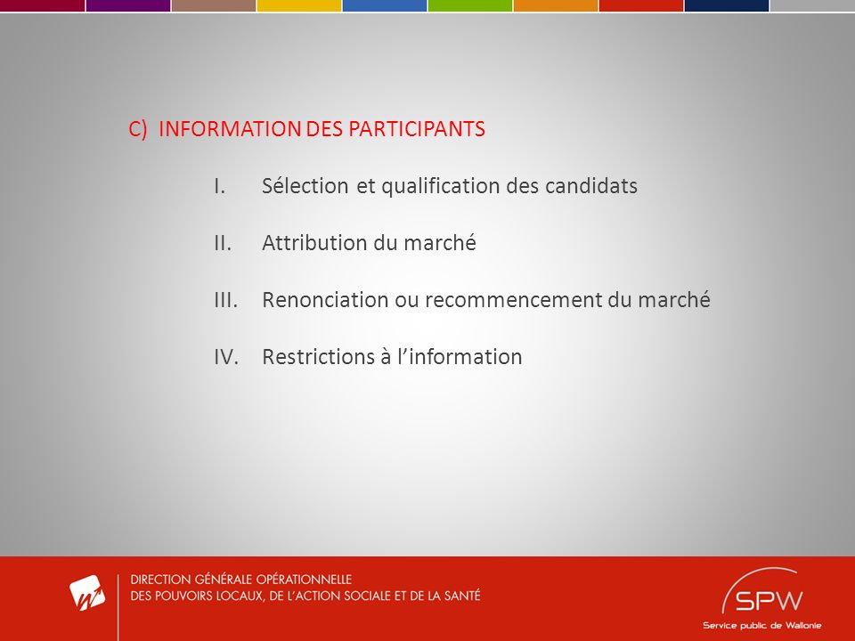 C) INFORMATION DES PARTICIPANTS I.Sélection et qualification des candidats II.Attribution du marché III.Renonciation ou recommencement du marché IV.Restrictions à linformation