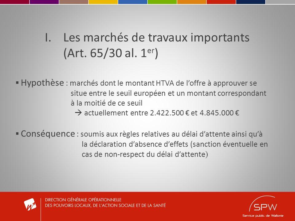 I.Les marchés de travaux importants (Art. 65/30 al. 1 er ) Hypothèse : marchés dont le montant HTVA de loffre à approuver se situe entre le seuil euro
