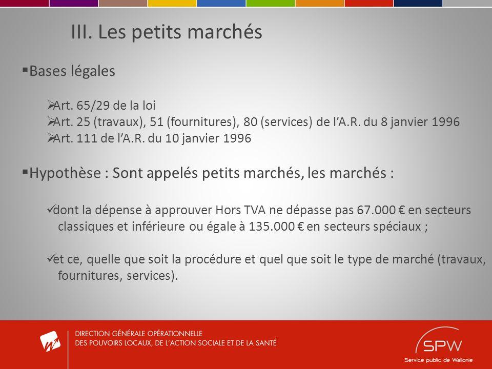 III. Les petits marchés Bases légales Art. 65/29 de la loi Art. 25 (travaux), 51 (fournitures), 80 (services) de lA.R. du 8 janvier 1996 Art. 111 de l