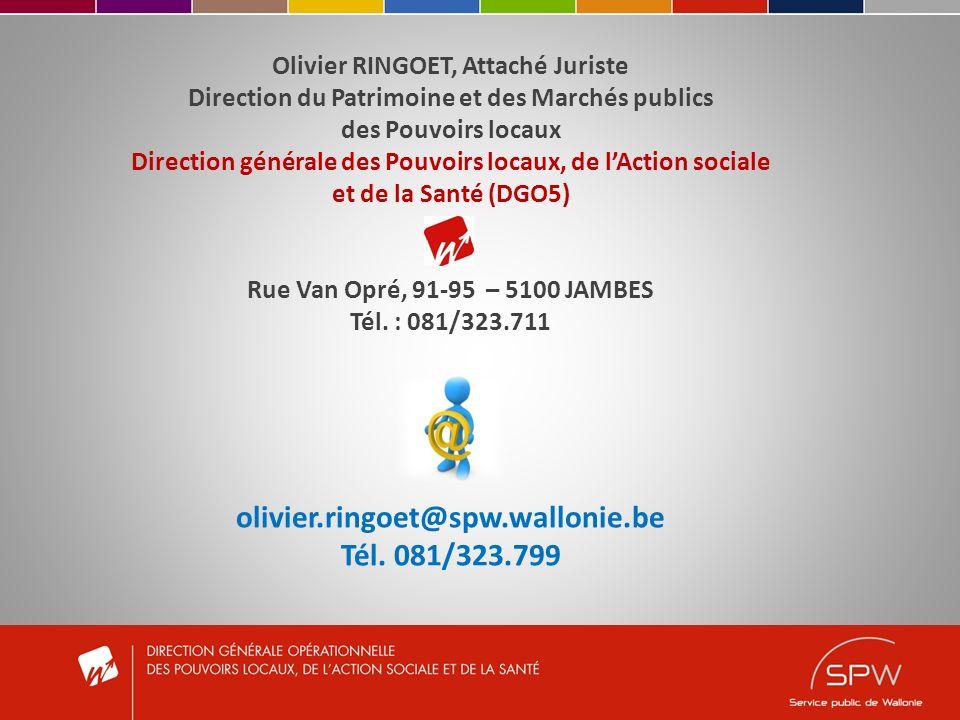 Olivier RINGOET, Attaché Juriste Direction du Patrimoine et des Marchés publics des Pouvoirs locaux Direction générale des Pouvoirs locaux, de lAction sociale et de la Santé (DGO5) Rue Van Opré, 91-95 – 5100 JAMBES Tél.