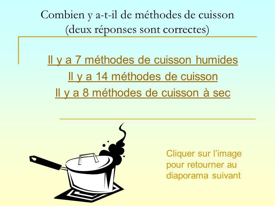 Combien y a-t-il de méthodes de cuisson (deux réponses sont correctes) Il y a 7 méthodes de cuisson humides Il y a 14 méthodes de cuisson Il y a 8 méthodes de cuisson à sec Cliquer sur limage pour retourner au diaporama suivant