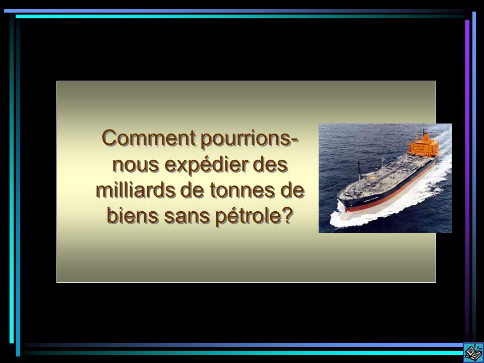 Comment pourrions- nous expédier des milliards de tonnes de biens sans pétrole