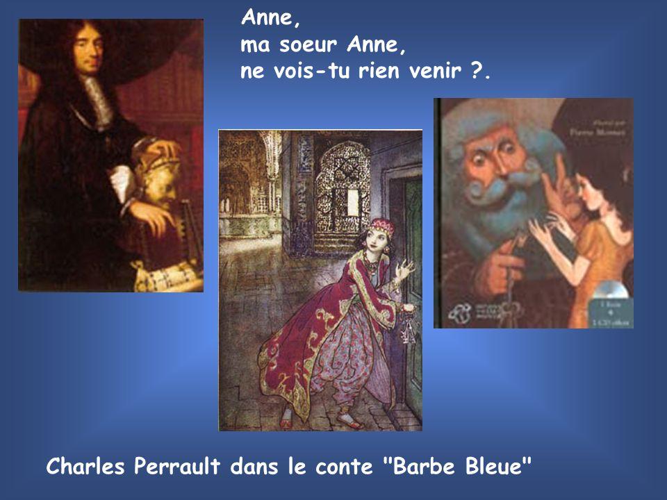 Anne, ma soeur Anne, ne vois-tu rien venir . Charles Perrault dans le conte Barbe Bleue