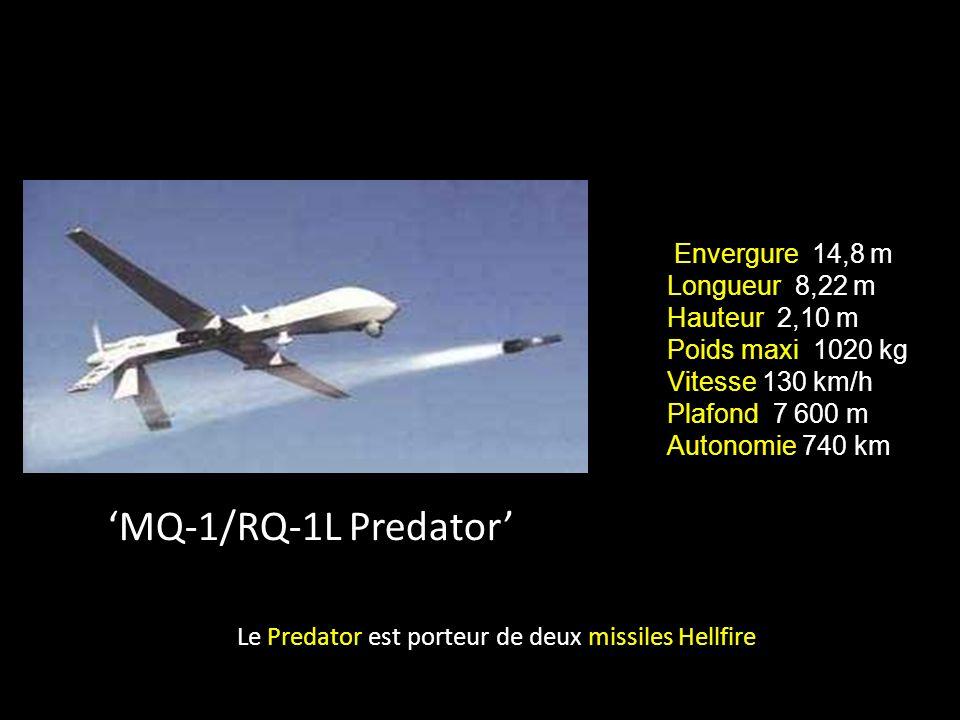 MQ-1/RQ-1L Predator Le Predator est porteur de deux missiles Hellfire Envergure 14,8 m Longueur 8,22 m Hauteur 2,10 m Poids maxi 1020 kg Vitesse 130 km/h Plafond 7 600 m Autonomie 740 km